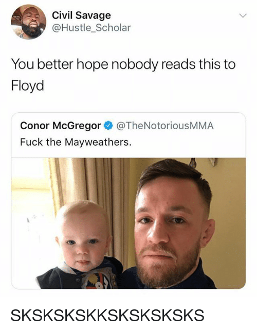Conor McGregor, Memes, and Savage: Civil Savage  @Hustle Scholar  You better hope nobody reads this to  Floyd  Conor McGregor @TheNotoriousMMA  Fuck the Mayweathers. SKSKSKSKKSKSKSKSKS