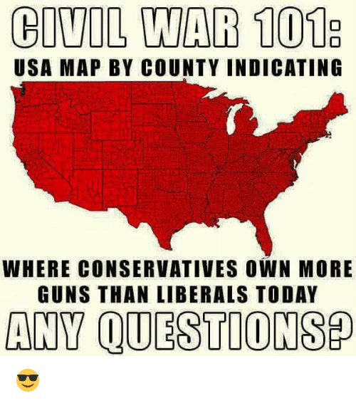 Any Question: CIVIL WAR 101E  USA MAP BY COUNTY INDICATING  WHERE CONSERVATIVES OWN MORE  GUNS THAN LIBERALS TODAY  ANY QUESTION SP 😎
