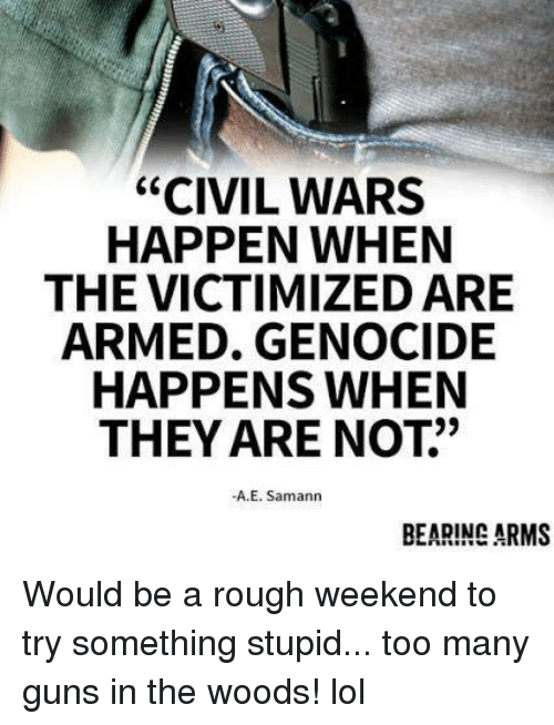"Guns, Lol, and Memes: ""CIVIL WARS  HAPPEN WHEN  THE VICTIMIZED ARE  ARMED. GENOCIDE  HAPPENS WHEN  THEY ARE NOT""  -A.E. Samann  BEARING ARMS Would be a rough weekend to try something stupid... too many guns in the woods! lol"