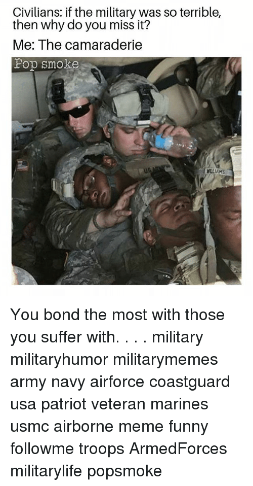 You Suffer: Civilians: if the military was so terrible,  then why do you miss it?  Me: The camaraderie  Fop smoke  AKS You bond the most with those you suffer with. . . . military militaryhumor militarymemes army navy airforce coastguard usa patriot veteran marines usmc airborne meme funny followme troops ArmedForces militarylife popsmoke