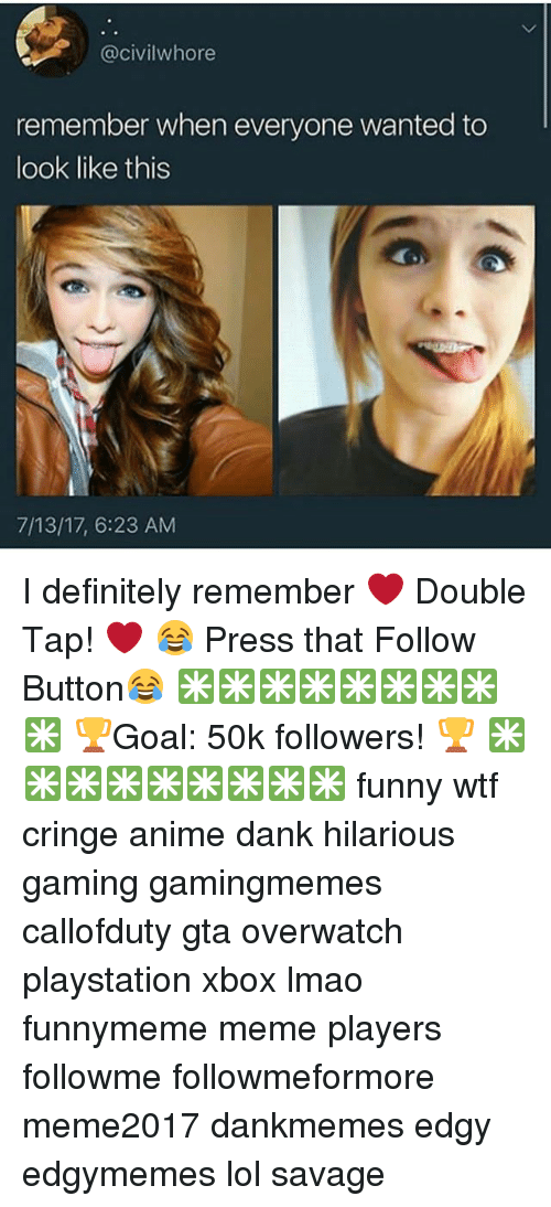 Anime, Dank, and Definitely: @civilwhore  remember when everyone wanted to  look like this  7/13/17, 6:23 AM I definitely remember ❤ Double Tap! ❤ 😂 Press that Follow Button😂 ✳✳✳✳✳✳✳✳✳ 🏆Goal: 50k followers! 🏆 ✳✳✳✳✳✳✳✳✳ funny wtf cringe anime dank hilarious gaming gamingmemes callofduty gta overwatch playstation xbox lmao funnymeme meme players followme followmeformore meme2017 dankmemes edgy edgymemes lol savage
