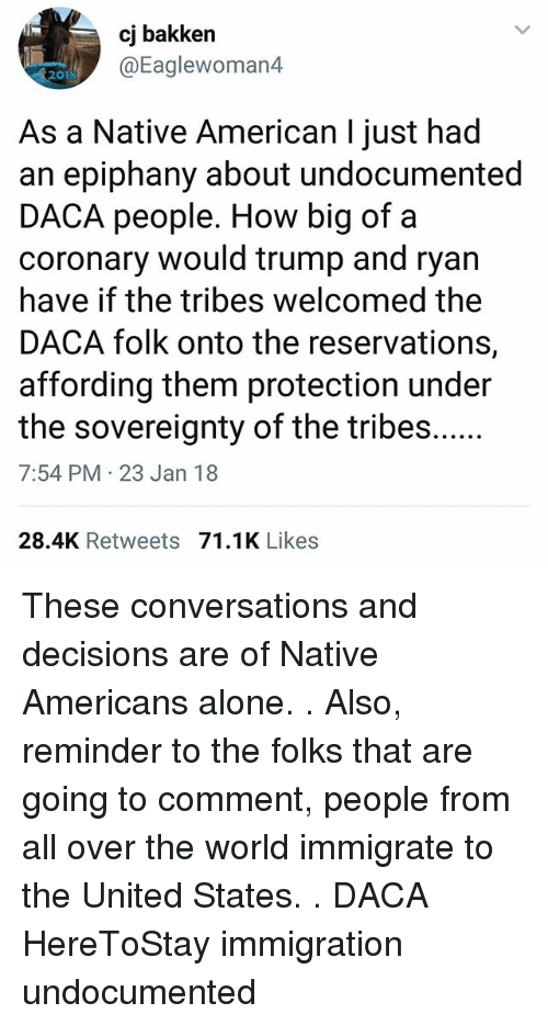 Epiphany: cj bakken  @Eaglewoman4  2010  As a Native American I just had  an epiphany about undocumented  DACA people. How big of a  coronary would trump and ryan  have if the tribes welcomed the  DACA folk onto the reservations,  affording them protection under  7:54 PM 23 Jan 18  28.4K Retweets 71.1K Likes These conversations and decisions are of Native Americans alone. . Also, reminder to the folks that are going to comment, people from all over the world immigrate to the United States. . DACA HereToStay immigration undocumented