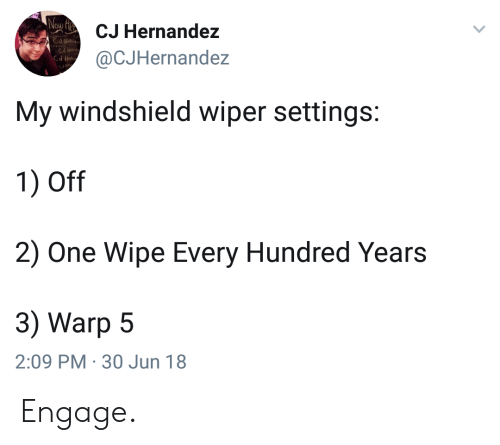 Hernandezing: CJ Hernandez  @CJHernandez  My windshield wiper settings:  1) Off  2) One Wipe Every Hundred Years  3) Warp 5  2:09 PM 30 Jun 18 Engage.