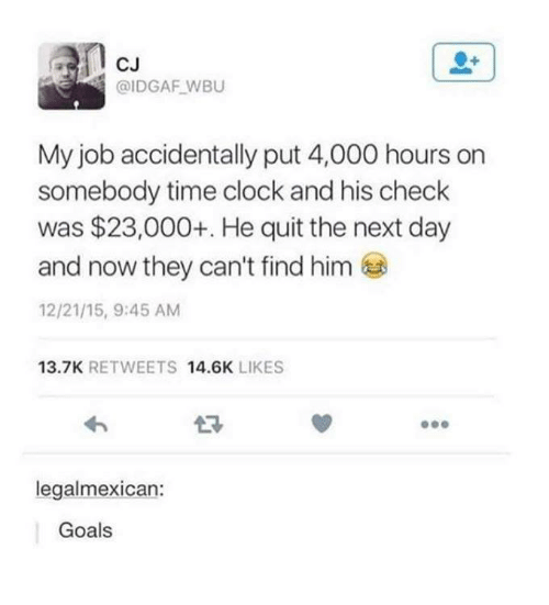 Clock, Funny, and Goals: CJ  @IDGAF WBU  My job accidentally put 4,000 hours on  somebody time clock and his check  was $23,000+. He quit the next day  and now they can't find him  12/21/15, 9:45 AM  13.7K RETWEETS 14.6K LIKES  legalmexican:  Goals