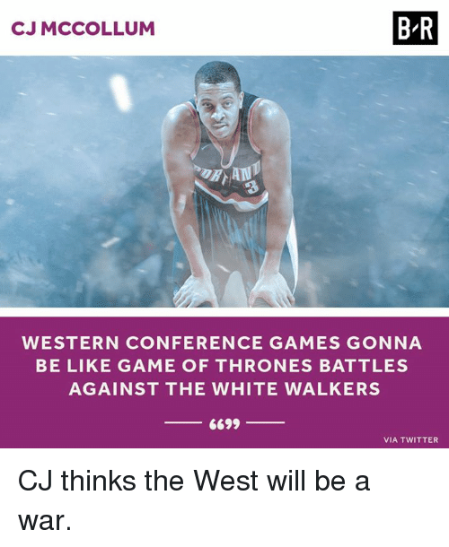 Mccollum: CJ MCCOLLUM  B-R  WESTERN CONFERENCE GAMES GONNA  BE LIKE GAME OF THRONES BATTLES  AGAINST THE WHITE WALKERS  6699  VIA TWITTER CJ thinks the West will be a war.