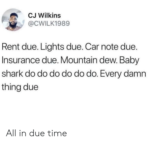 Mountain Dew: CJ Wilkins  @CWILK1989  Rent due. Lights due. Car note due.  Insurance due. Mountain dew. Baby  shark do do do do do do. Every damn  thing due All in due time