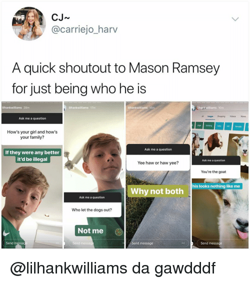 Dogs, Family, and Memes: CJ~  @carriejo_harv  A quick shoutout to Mason Ramsey  for just being who he is  lilhankwilliams 28m  lilhankwilliams 17m  lilhankwilliams 15mm  Blhankwilliams 10m  All Images Shopping Videos News  Ask me a question  bkdfemale  How's your girl and how's  your family?  Ask me a question  If they were any better  it'd be illegal  Ask me a question  Yee haw or haw yee?  You're the goat  his looks nothing like me  Why not both  Ask me a question  Who let the dogs out?  Not me  Send messa  Send messa  Send message  Send message @lilhankwilliams da gawdddf