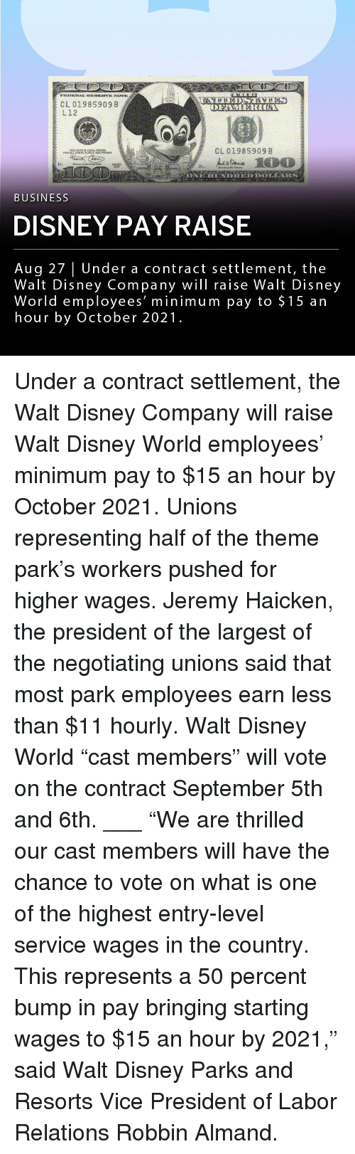 "Walt Disney: CL 01985909 B  L12  CL 01985909 8  BUSINESS  DISNEY PAY RAISE  Aug 27 | Under a contract settlement, the  Walt Disney Company wil raise Walt Disney  World employees' minimum pay to $15 an  hour by October 2021. Under a contract settlement, the Walt Disney Company will raise Walt Disney World employees' minimum pay to $15 an hour by October 2021. Unions representing half of the theme park's workers pushed for higher wages. Jeremy Haicken, the president of the largest of the negotiating unions said that most park employees earn less than $11 hourly. Walt Disney World ""cast members"" will vote on the contract September 5th and 6th. ___ ""We are thrilled our cast members will have the chance to vote on what is one of the highest entry-level service wages in the country. This represents a 50 percent bump in pay bringing starting wages to $15 an hour by 2021,"" said Walt Disney Parks and Resorts Vice President of Labor Relations Robbin Almand."