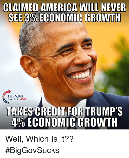 America, Memes, and Never: CLAIMED AMERICA WILL NEVER  SEE 3%ECONOMIC GROWTH  TURNING  POINT USA  TAKES CREDIT FOR TRUMP'S  4% ECONOMIC GROWTH Well, Which Is It?? #BigGovSucks