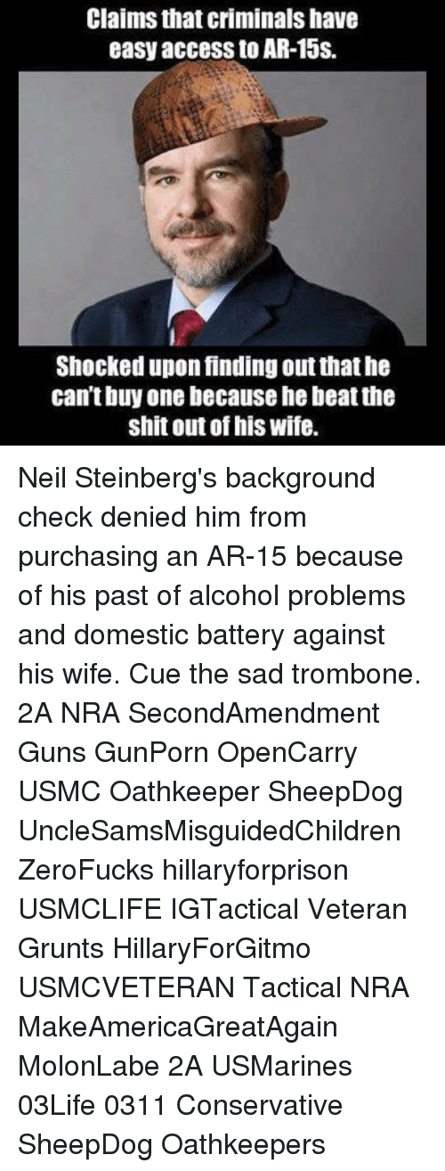 Grunts: Claims that criminals have  easy access to AR-15s.  Shocked upon finding out thathe  cant buy one because he beat the  shit out of his wife. Neil Steinberg's background check denied him from purchasing an AR-15 because of his past of alcohol problems and domestic battery against his wife. Cue the sad trombone. 2A NRA SecondAmendment Guns GunPorn OpenCarry USMC Oathkeeper SheepDog UncleSamsMisguidedChildren ZeroFucks hillaryforprison USMCLIFE IGTactical Veteran Grunts HillaryForGitmo USMCVETERAN Tactical NRA MakeAmericaGreatAgain MolonLabe 2A USMarines 03Life 0311 Conservative SheepDog Oathkeepers