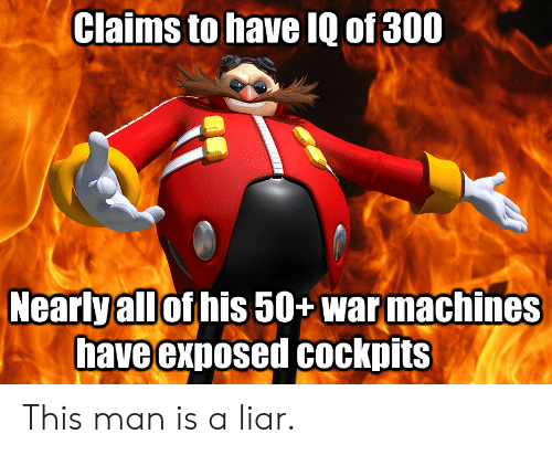 liar: Claims to have IQ of 300  Nearlyall of his 50+ warmachines  have exposed Cockpits This man is a liar.