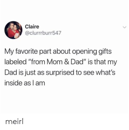"Dad, MeIRL, and Mom: Claire  @clurrrburr547  My favorite part about opening gifts  labeled ""from Mom & Dad"" is that my  Dad is just as surprised to see what's  inside as l am meirl"