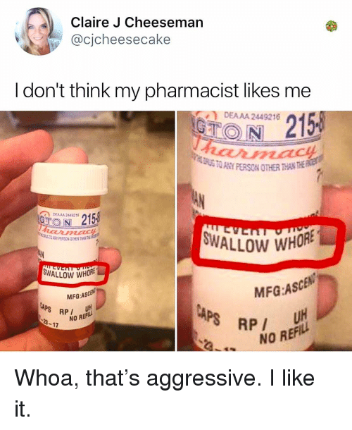 Memes, Aggressive, and 🤖: Claire J Cheeseman  @cjcheesecake  Idon't think my pharmacist likes me  DEAAA 2449216n  O N  DEAA4 2449216  ALLOW WHORE  WALLOW WHORE  MFG:AScB  P/ 배  MFG:ASCEN  4-17  NO REFILL  NO REFILL Whoa, that's aggressive. I like it.