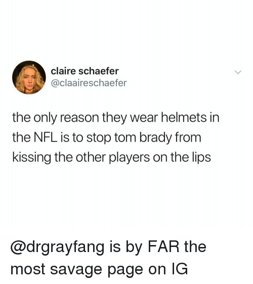 Nfl, Savage, and Tom Brady: claire schaefer  @claaireschaefer  the only reason they wear helmets in  the NFL is to stop tom brady from  kissing the other players on the lips @drgrayfang is by FAR the most savage page on IG