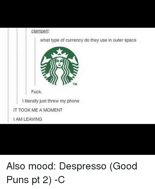 Threws: clamperl:  what type of currency do they use in outer space  TM  Fuck.  literally just threw my phone  IT TOOK ME A MOMENT  I AM LEAVING Also mood: Despresso (Good Puns pt 2) -C
