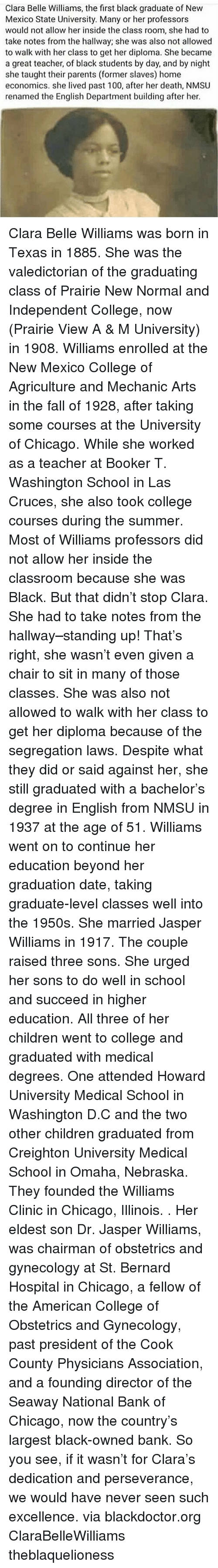 agriculture: Clara Belle Williams, the first black graduate of New  Mexico State University. Many or her professors  would not allow her inside the class room, she had to  take notes from the hallway; she was also not allowed  to walk with her class to get her diploma. She became  a great teacher, of black students by day, and by night  she taught their parents (former slaves) home  economics. she lived past 100, after her death, NMSU  renamed the English Department building after her. Clara Belle Williams was born in Texas in 1885. She was the valedictorian of the graduating class of Prairie New Normal and Independent College, now (Prairie View A & M University) in 1908. Williams enrolled at the New Mexico College of Agriculture and Mechanic Arts in the fall of 1928, after taking some courses at the University of Chicago. While she worked as a teacher at Booker T. Washington School in Las Cruces, she also took college courses during the summer. Most of Williams professors did not allow her inside the classroom because she was Black. But that didn't stop Clara. She had to take notes from the hallway–standing up! That's right, she wasn't even given a chair to sit in many of those classes. She was also not allowed to walk with her class to get her diploma because of the segregation laws. Despite what they did or said against her, she still graduated with a bachelor's degree in English from NMSU in 1937 at the age of 51. Williams went on to continue her education beyond her graduation date, taking graduate-level classes well into the 1950s. She married Jasper Williams in 1917. The couple raised three sons. She urged her sons to do well in school and succeed in higher education. All three of her children went to college and graduated with medical degrees. One attended Howard University Medical School in Washington D.C and the two other children graduated from Creighton University Medical School in Omaha, Nebraska. They founded the Williams Clinic in Chicago, Illinois. . Her eldest son Dr. Jasper Williams, was chairman of obstetrics and gynecology at St. Bernard Hospital in Chicago, a fellow of the American College of Obstetrics and Gynecology, past president of the Cook County Physicians Association, and a founding director of the Seaway National Bank of Chicago, now the country's largest black-owned bank. So you see, if it wasn't for Clara's dedication and perseverance, we would have never seen such excellence. via blackdoctor.org ClaraBelleWilliams theblaquelioness