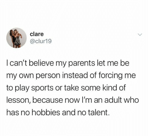 Parents, Relationships, and Sports: clare  @clur19  I can't believe my parents let me be  my own person instead of forcing me  to play sports or take some kind of  lesson, because now I'm an adult who  has no hobbies and no talent.