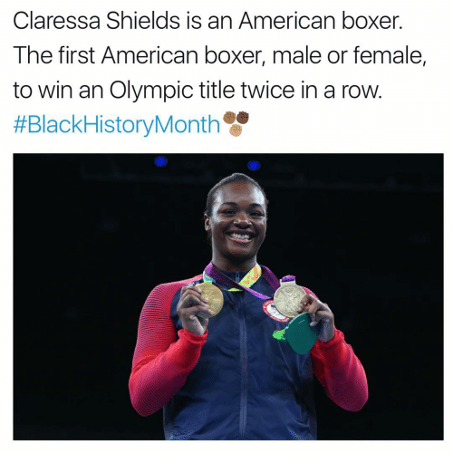 Femal: Claressa Shields is an American boxer  The first American boxer, male or female,  to win an Olympic title twice in a row