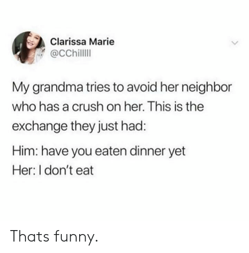 Crush, Funny, and Grandma: Clarissa Marie  @CChilll  My grandma tries to avoid her neighbor  who has a crush on her. This is the  exchange they just had:  Him: have you eaten dinner yet  Her: I don't eat Thats funny.