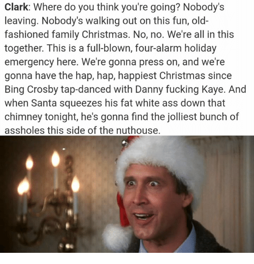 Ass, Christmas, and Family: Clark: Where do you think you're going? Nobody's  leaving. Nobody's walking out on this fun, old-  fashioned family Christmas. No, no. We're all in this  together. This is a full-blown, four-alarm holiday  emergency here. We're gonna press on, and we're  gonna have the hap, hap, happiest Christmas since  Bing Crosby tap-danced with Danny fucking Kaye. And  when Santa squeezes his fat white ass down that  chimney tonight, he's gonna find the jolliest bunch of  assholes this side of the nuthouse.