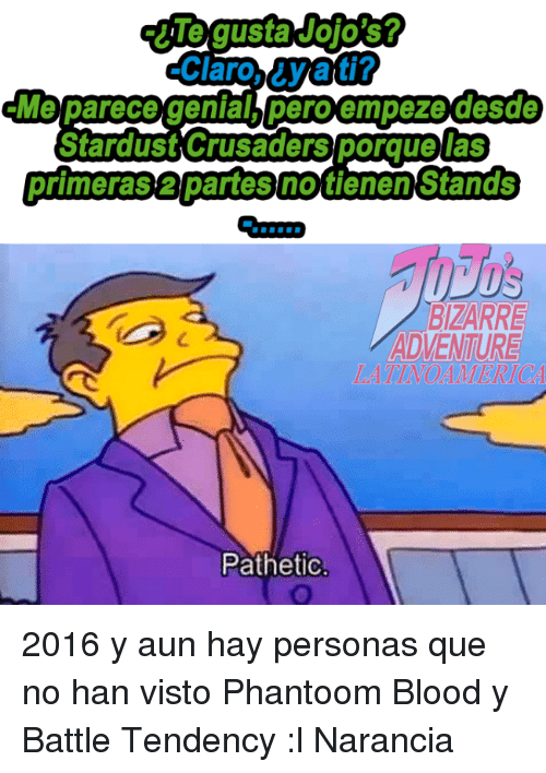 Narancia: Claro Wat?  Me parece genial, peroempeze desde  Stardust Crusaders porquelas  primerasapartesnotienen Stands  BIZARRE  ADVENTURE  Pathetic 2016 y aun hay personas que no han visto Phantoom Blood y Battle Tendency :l  Narancia