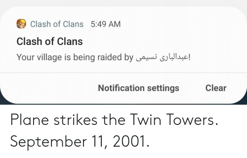 Clash of Clans, Clash, and Twin Towers: Clash of Clans 5:49 AM  Clash of Clans  Your village is being raided by  !  Notification settings  Clear Plane strikes the Twin Towers. September 11, 2001.