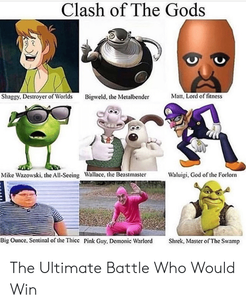 Shrek: Clash of The Gods  Matt, Lord of fitness  Shaggy. Destroyer of Worlds  Bigweld, the Metalbender  Waluigi, God of the Forlorn  Mike Wazowski, the All-Seeing Wallace, the Beastmaster  Big Ounce, Sentinal of the Thicc Pink Guy, Demonic Warlord  Shrek, Master of The Swamp The Ultimate Battle Who Would Win