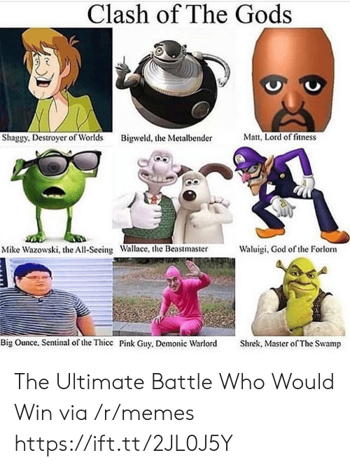 Shrek: Clash of The Gods  Matt, Lord of fitness  Shaggy. Destroyer of Worlds  Bigweld, the Metalbender  Waluigi, God of the Forlorn  Mike Wazowski, the All-Seeing Wallace, the Beastmaster  Big Ounce, Sentinal of the Thicc Pink Guy, Demonic Warlord  Shrek, Master of The Swamp The Ultimate Battle Who Would Win via /r/memes https://ift.tt/2JL0J5Y