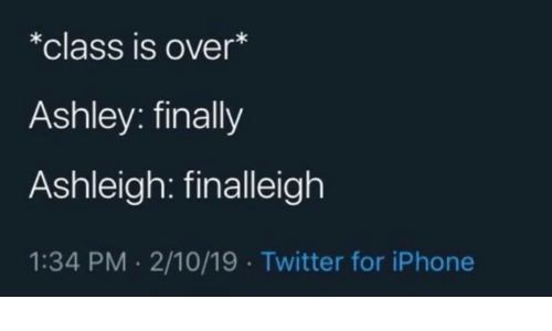 ashley: *class is over*  Ashley: finally  Ashleigh: finalleigh  1:34 PM 2/10/19 Twitter for iPhone