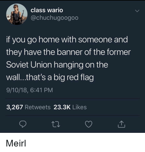Big Red: class Wario  @chuchugoogoo  if you go home with someone and  they have the banner of the former  Soviet Union hanging on the  wall..that's a big red flag  9/10/18, 6:41 PM  3,267 Retweets 23.3K Likes Meirl