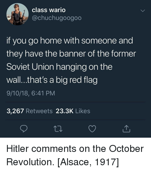 Big Red: class wario  @chuchugoogoo  if you go home with someone and  they have the banner of the former  Soviet Union hanging on the  wall...that's a big red flag  9/10/18, 6:41 PM  3,267 Retweets 23.3K Like:s Hitler comments on the October Revolution. [Alsace, 1917]