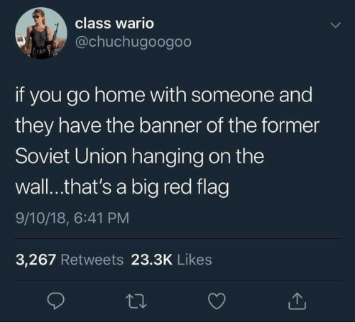 Big Red: class wario  @chuchugoogoo  if you go home with someone and  they have the banner of the former  Soviet Union hanging on the  wall..that's a big red flag  9/10/18, 6:41 PM  3,267 Retweets 23.3K Likes