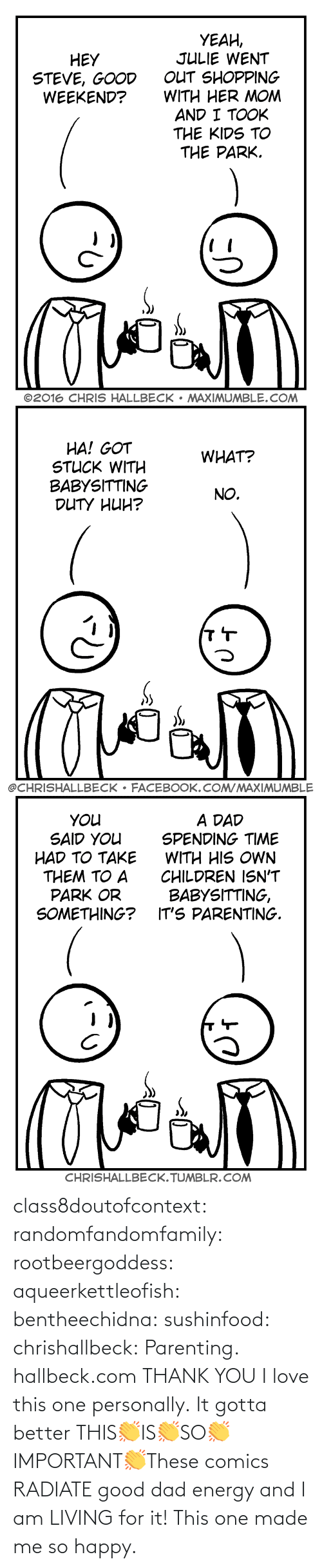 Personally: class8doutofcontext: randomfandomfamily:  rootbeergoddess:  aqueerkettleofish:  bentheechidna:  sushinfood:  chrishallbeck:  Parenting. hallbeck.com  THANK YOU  I love this one personally.    It gotta better   THIS👏IS👏SO👏IMPORTANT👏These comics RADIATE good dad energy and I am LIVING for it!    This one made me so happy.