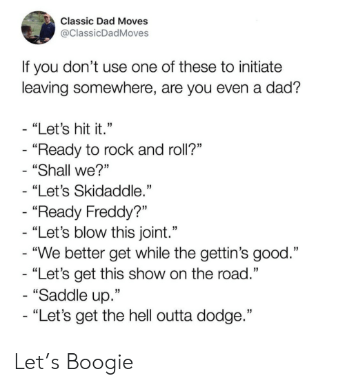"""Dad, Dodge, and Good: Classic Dad Moves  @ClassicDadMoves  If you don't use one of these to initiate  leaving somewhere, are you even a dad?  - """"Let's hit it.""""  - """"Ready to rock and roll?""""  """"Shall we?""""  """"Let's Skidaddle.""""  - """"Ready Freddy?""""  - """"Let's blow this joint.""""  - """"We better get while the gettin's good.""""  - """"Let's get this show on the road.""""  - """"Saddle up.""""  - """"Let's get the hell outta dodge."""" Let's Boogie"""