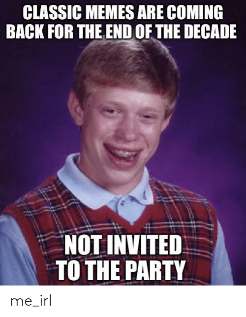 Memes Are Coming: CLASSIC MEMES ARE COMING  BACK FOR THE END OF THE DECADE  NOT INVITED  TO THE PARTY me_irl