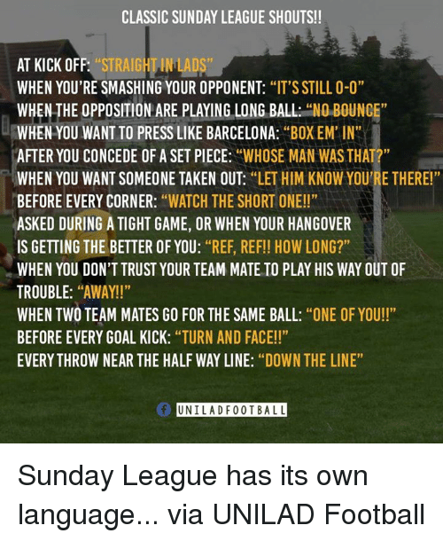 """goal kicks: CLASSIC SUNDAY LEAGUE SHOUTS!!  AT KICK OFF  """"STRAIGHTINLADS  WHEN YOU'RE SMASHING YOUR OPPONENT  """"IT'S STILL 0-0""""  WHEN THE OPPOSITION ARE PLAYING LONG BALL  """"NO BOUNCE  WHEN YOU WANT TO PRESS LIKE BARCELONA  """"BOX EM'IN""""  AFTER YOU CONCEDE OF A SET PIECE  """"WHOSE MAN WAS THAT  WHEN YOU WANT SOMEONE TAKEN OUT  """"LET HIM KNOW YOU'RE THERE!""""  BEFORE EVERY CORNER  """"WATCH THE SHORT ONE!!""""  ASKED DURING A TIGHT GAME, OR WHEN YOUR HANGOVER  IS GETTING THE BETTER OF YOU  """"REF, REF!! HOW LONG?""""  WHEN YOU DON'T TRUST YOUR TEAM MATE TO PLAY HIS WAY OUT OF  TROUBLE  """"AWAY!!""""  WHEN TWO TEAM MATES GO FOR THE SAME BALL  """"ONE OF YOU!!""""  BEFORE EVERY GOAL KICK  """"TURN AND FACE!!""""  EVERYTHROW NEAR THE HALF WAY LINE: """"DOWN THE LINE""""  Of UNIL ADF 0 0 T BALL Sunday League has its own language... via UNILAD Football"""