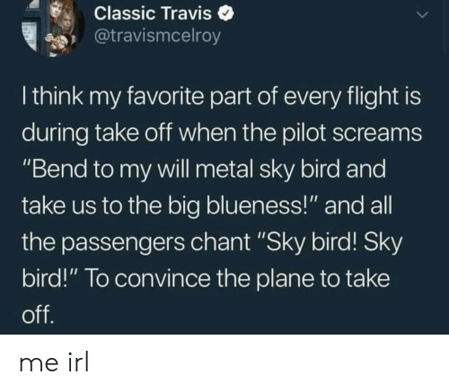 """Flight, Irl, and Metal: Classic Traviso  @travismcelroy  I think my favorite part of every flight is  during take oft when the pilot screams  """"Bend to my vwill metal sky bird and  take us to the big blueness!"""" and all  the passengers chant """"Sky bird! Sky  bird!"""" To convince the plane to take me irl"""