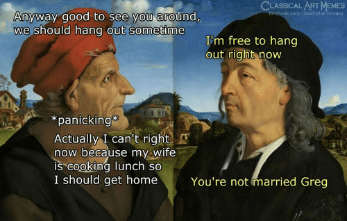 """Memes, Free, and Good: CLASSICAL ART MEMES  Anyway good to see you around,  we should hang out sometime  I'm free to hang  out right now  *panicking  Actually I can't right  now because my Wife  IS""""cooking lunch so  I should get home  You're not married Greg"""