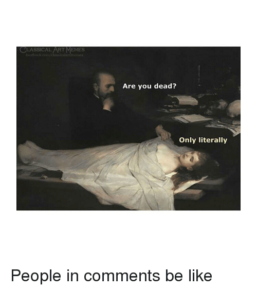 You Dead: CLASSICAL ART MEMES  cebooe.comvessicalarmen  Are you dead?  Only literally People in comments be like