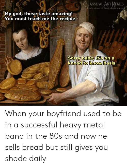 heavy metal: CLASSICAL ART MEMES  cebook.com/classicalartmemes  My god, these taste amazing!  You must teach me the recipie  Sorry babe, it's on a  knead to know basis When your boyfriend used to be in a successful heavy metal band in the 80s and now he sells bread but still gives  you shade daily