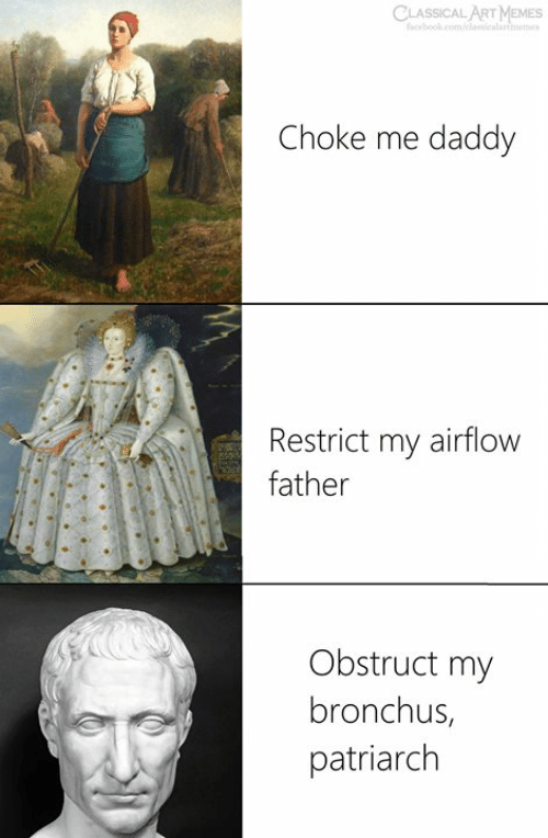 Memes, Classical Art, and Classical: CLASSICAL ART MEMES  Choke me daddy  Restrict my airflow  father  Obstruct my  bronchus,  patriarch