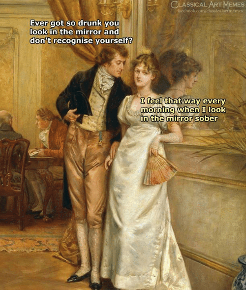 Look In The Mirror: CLASSICAL ART MEMES  facebook.com/classicalartimemes  Ever got so drunk you  look in the mirror and  don't recognise yourself?  I feel that way every  morning when I look  n the mirror sober