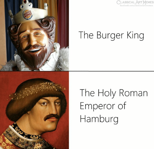 Burger King, Facebook, and Memes: CLASSICAL ART MEMES  facebook.com/classicalartimemes  The Burger King  The Holy Roman  Emperor of  Hamburg