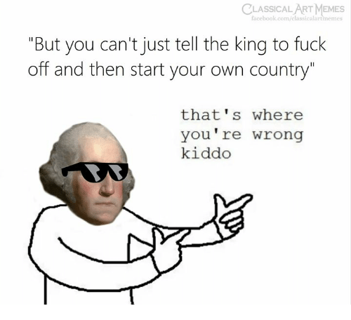 """Facebook, Memes, and facebook.com: CLASSICAL  ART MEMES  facebook.com/classicalartmemes  """"But you can't just tell the king to fuck  off and then start your own country""""  that's where  you're wrong  kiddo"""