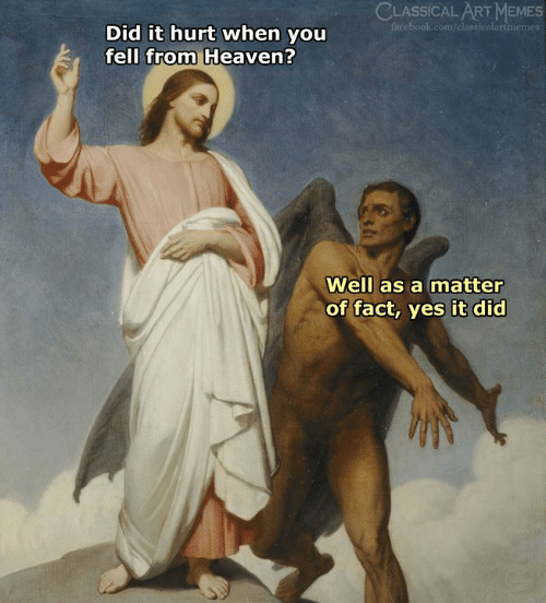 Facebook, Heaven, and Memes: CLASSICAL ART MEMES  facebook.com/classicalartmemes  Did it hurt when you  fell from Heaven?  Well as a matter  of fact, yes it did