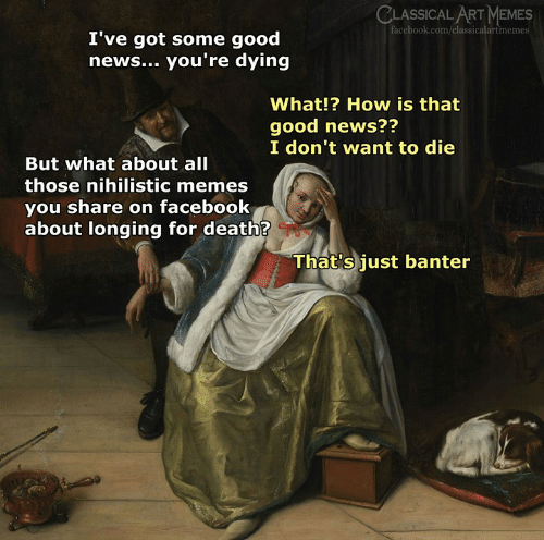 Facebook, Memes, and News: CLASSICAL ART MEMES  facebook.com/classicalartmemes  I've got some good  news... you're dying  What!? How is that  good news??  I don't want to die  But what about all  those nihilistic memes  you share on facebook  about longing for death?  That's just banter