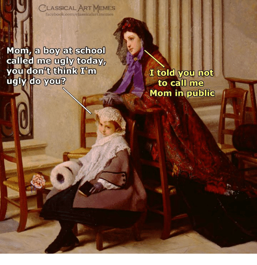 Facebook, Memes, and School: CLASSICAL ART MEMES  facebook.com/elassicalartmemes  om, a boy at school  called me ugly today.  you don't think I'm  ugly do you?  I told you not  to call me  Mom in public