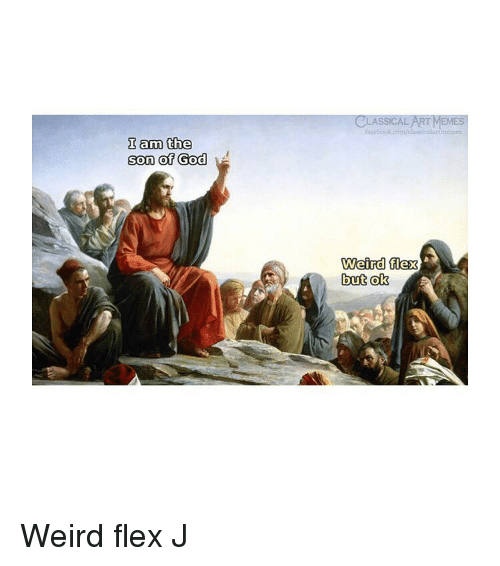 Flexing, God, and Memes: CLASSICAL ART MEMES  fscebook.com/c  assicalartimemes  I am the  son of God  Weird flex  but ok Weird flex J