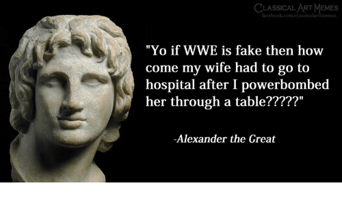 "Fake, Memes, and World Wrestling Entertainment: CLASSICAL ART MEMES  ""Yo if WWE is fake then how  come my wife had to go to  hospital after I powerbombed  her through a table?????""  -Alexander the Great"