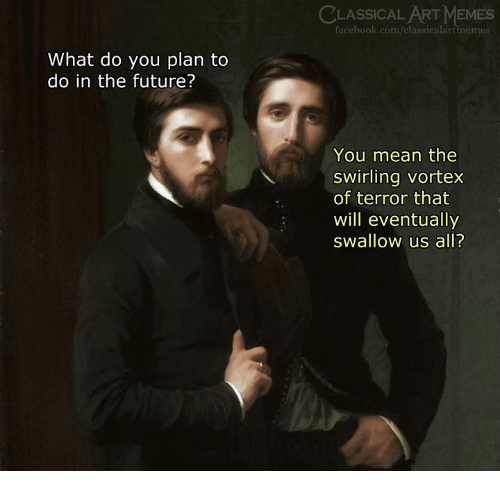 Facebook, Future, and Memes: CLASSICALART MEMES  facebook.com/classicalartmemes  What do you plan to  do in the future?  You mean the  swirling vortex  of terror that  will eventually  swallow us all?